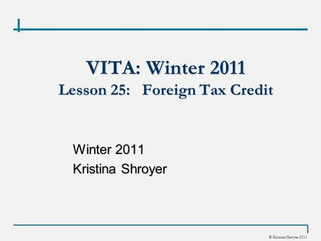 © Kristina Shroyer 2011 VITA: Winter 2011 Lesson 25: Foreign Tax Credit Winter 2011 Kristina Shroyer.