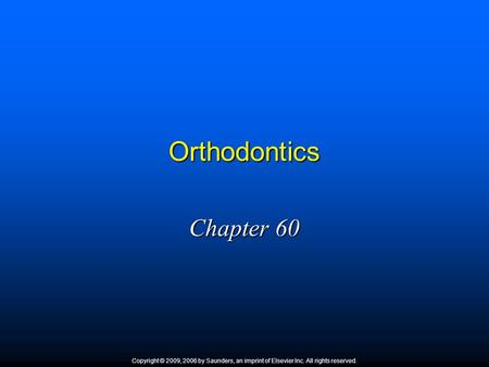 Orthodontics Chapter 60 Copyright © 2009, 2006 by Saunders, an imprint of Elsevier Inc. All rights reserved. 1.