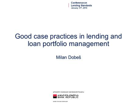 Good case practices in lending and loan portfolio management Milan Dobeš Conference on Lending Standards January 31 st, 2014.