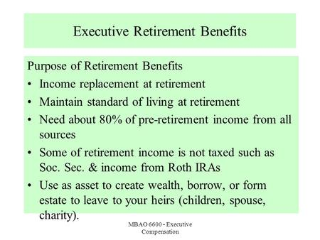 MBAO 6600 - Executive Compensation Executive Retirement Benefits Purpose of Retirement Benefits Income replacement at retirement Maintain standard of living.