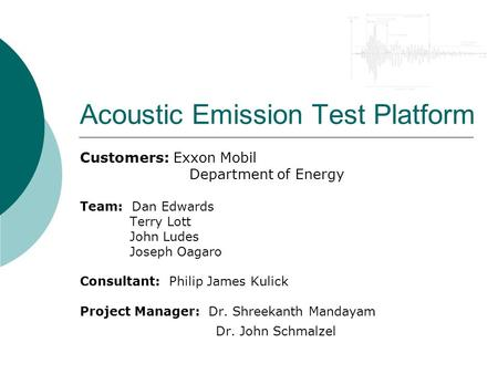 Acoustic Emission Test Platform Customers: Exxon Mobil Department of Energy Team: Dan Edwards Terry Lott John Ludes Joseph Oagaro Consultant: Philip James.