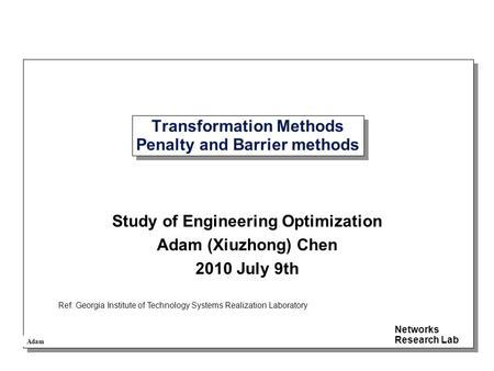 Adam Networks Research Lab Transformation Methods Penalty and Barrier methods Study of Engineering Optimization Adam (Xiuzhong) Chen 2010 July 9th Ref: