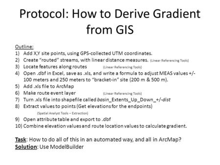 "Protocol: How to Derive Gradient from GIS Outline: 1)Add X,Y site points, using GPS-collected UTM coordinates. 2)Create ""routed"" streams, with linear distance."