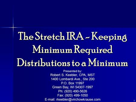 1 The Stretch IRA - Keeping Minimum Required Distributions to a Minimum Presented by: Robert S. Keebler, CPA, MST 1400 Lombardi Ave., Ste 200 P.O. Box.