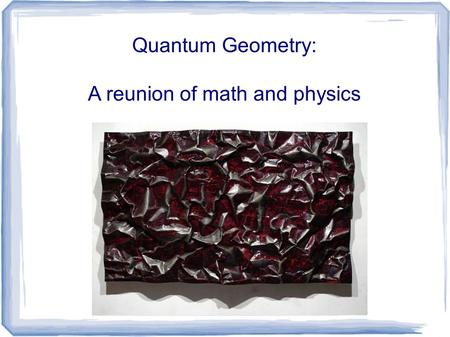 Quantum Geometry: A reunion of math and physics. Physics and Math are quite different: PhysicsMath.