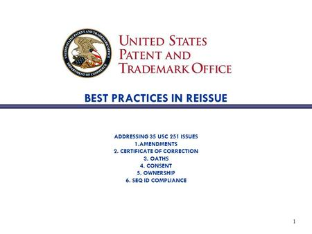 1 BEST PRACTICES IN REISSUE ADDRESSING 35 USC 251 ISSUES 1.AMENDMENTS 2. CERTIFICATE OF CORRECTION 3. OATHS 4. CONSENT 5. OWNERSHIP 6. SEQ ID COMPLIANCE.