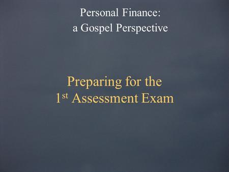 Preparing for the 1 st Assessment Exam Personal Finance: a Gospel Perspective.