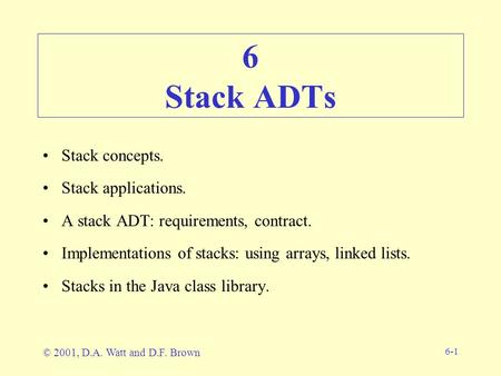 6-1 6 Stack ADTs Stack concepts. Stack applications. A stack ADT: requirements, contract. Implementations of stacks: using arrays, linked lists. Stacks.