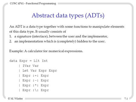 © M. Winter COSC 4P41 – Functional Programming 7.17.1 Abstract data types (ADTs) An ADT is a data type together with some functions to manipulate elements.