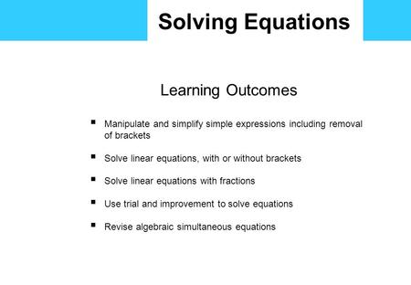 Solving Equations Learning Outcomes  Manipulate and simplify simple expressions including removal of brackets  Solve linear equations, with or without.