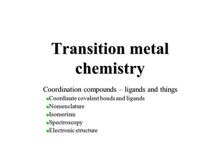 Transition metal chemistry Coordination compounds – ligands and things Coordinate covalent bonds and ligands Coordinate covalent bonds and ligands Nomenclature.