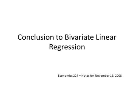 Conclusion to Bivariate Linear Regression Economics 224 – Notes for November 19, 2008.