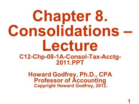 1 Chapter 8. Consolidations – Lecture C12-Chp-08-1A-Consol-Tax-Acctg- 2011.PPT Howard Godfrey, Ph.D., CPA Professor of Accounting Copyright Howard Godfrey,