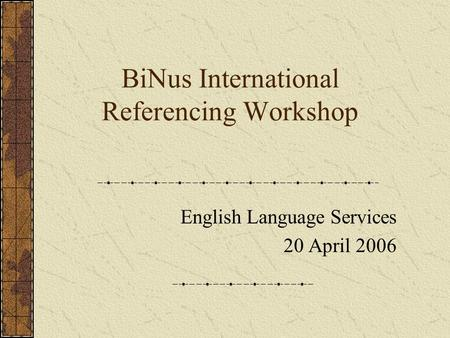 BiNus International Referencing Workshop English Language Services 20 April 2006.