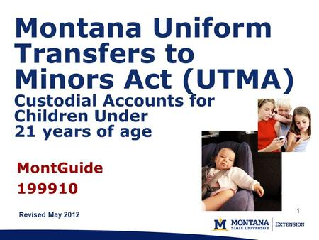 Montana Uniform Transfers to Minors Act (UTMA) Custodial Accounts for Children Under 21 years of age Revised May 2012 MontGuide 199910 1.