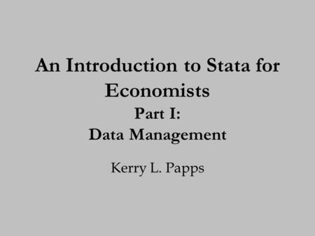 An Introduction to Stata for Economists Part I: Data Management Kerry L. Papps.