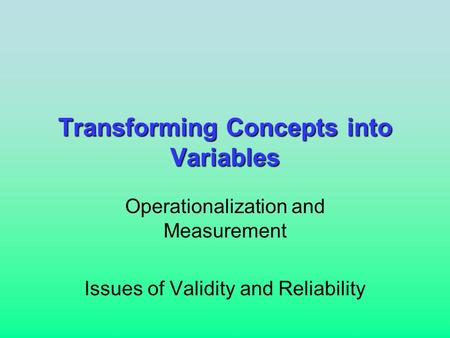 Transforming Concepts into Variables Operationalization and Measurement Issues of Validity and Reliability.