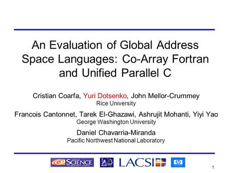 1 An Evaluation of Global Address Space Languages: Co-Array Fortran and Unified Parallel C Cristian Coarfa, Yuri Dotsenko, John Mellor-Crummey Rice University.