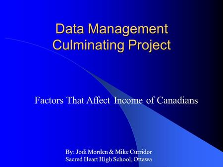 Data Management Culminating Project Factors That Affect Income of Canadians By: Jodi Morden & Mike Curridor Sacred Heart High School, Ottawa.