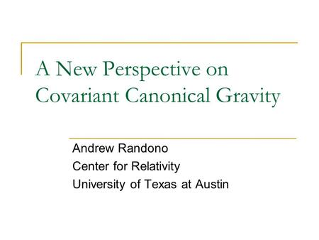 A New Perspective on Covariant Canonical Gravity Andrew Randono Center for Relativity University of Texas at Austin.