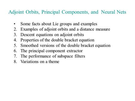 Adjoint Orbits, Principal Components, and Neural Nets Some facts about Lie groups and examples 2.Examples of adjoint orbits and a distance measure 3.Descent.