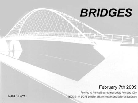 BRIDGES Maria F. Parra February 7th 2009 Revised by Florida Engineering Society, February 2009 SECME – M-DCPS Division of Mathematics and Science Education.