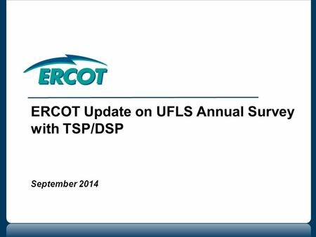 ERCOT Update on UFLS Annual Survey with TSP/DSP September 2014.