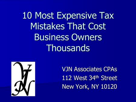 10 Most Expensive Tax Mistakes That Cost Business Owners Thousands VJN Associates CPAs 112 West 34 th Street New York, NY 10120.