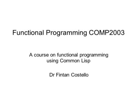 Functional Programming COMP2003 A course on functional programming using Common Lisp Dr Fintan Costello.