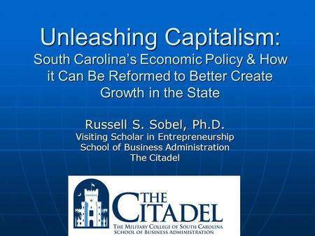 Unleashing Capitalism: South Carolina's Economic Policy & How it Can Be Reformed to Better Create Growth in the State Russell S. Sobel, Ph.D. Visiting.