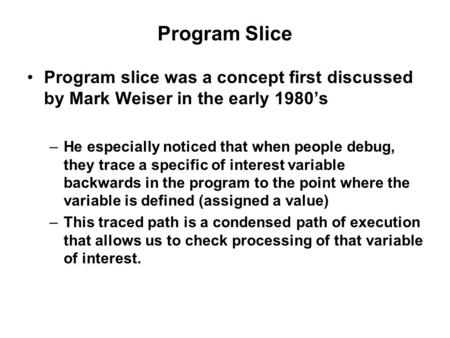 Program Slice Program slice was a concept first discussed by Mark Weiser in the early 1980's –He especially noticed that when people debug, they trace.