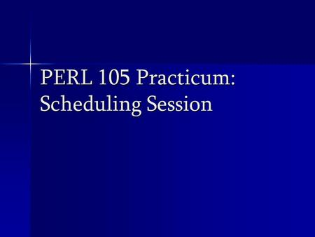 PERL 105 Practicum: Scheduling Session. Factors to Consider Availability of space Availability of space Facility (size and suitability) Facility (size.