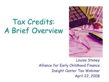 Tax Credits: A Brief Overview Louise Stoney Alliance for Early Childhood Finance Insight Center Tax Webinar April 22, 2008.