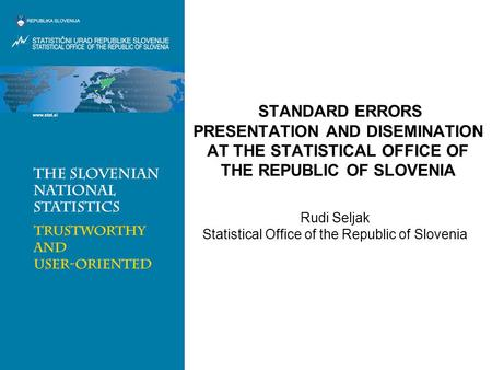 STANDARD ERRORS PRESENTATION AND DISEMINATION AT THE STATISTICAL OFFICE OF THE REPUBLIC OF SLOVENIA Rudi Seljak Statistical Office of the Republic of Slovenia.