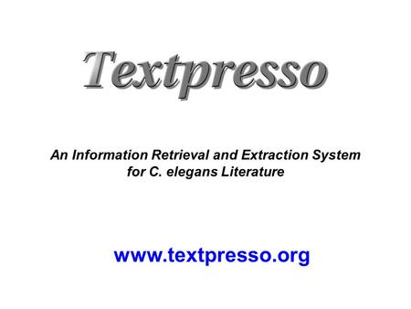 Www.textpresso.org An Information Retrieval and Extraction System for C. elegans Literature.