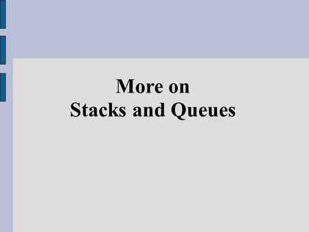 More on Stacks and Queues. As we mentioned before, two common introductory Abstract Data Type (ADT) that worth studying are Stack and Queue Many problems.