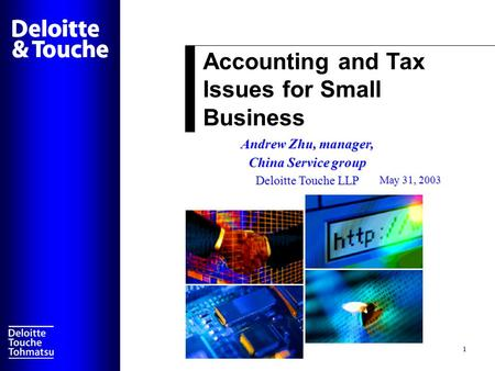 Accounting and Tax Issues for Small Business 1 Andrew Zhu, manager, China Service group Deloitte Touche LLP May 31, 2003.