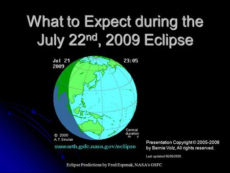 What to Expect during the July 22 nd, 2009 Eclipse Eclipse Predictions by Fred Espenak, NASA's GSFC Presentation Copyright © 2005-2009 by Bernie Volz,