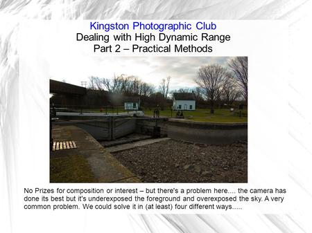 Kingston Photographic Club Dealing with High Dynamic Range Part 2 – Practical Methods No Prizes for composition or interest – but there's a problem here....