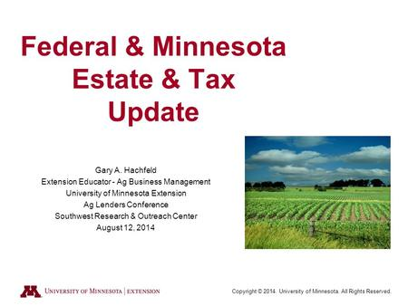 Copyright © 2014. University of Minnesota. All Rights Reserved. Federal & Minnesota Estate & Tax Update Gary A. Hachfeld Extension Educator - Ag Business.