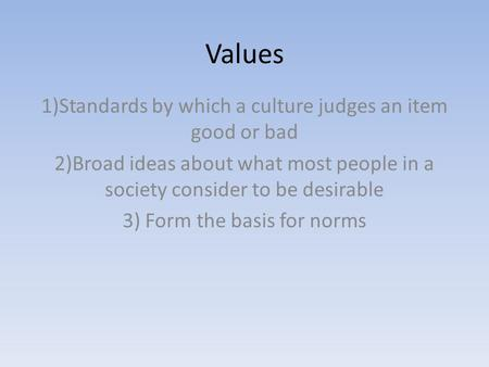 Values 1)Standards by which a culture judges an item good or bad 2)Broad ideas about what most people in a society consider to be desirable 3) Form the.