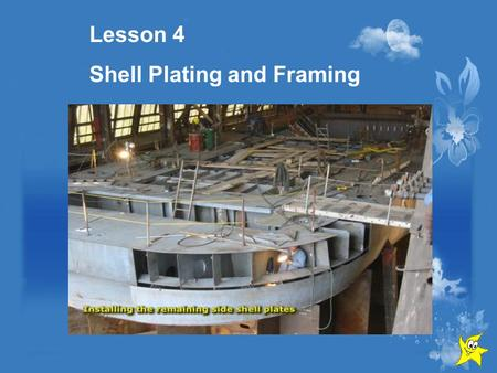 Lesson 4 Shell Plating and Framing. Contents Bottom Shell Side Shell Framing Transverse longitudinal Structural members.