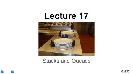 0 of 37 Stacks and Queues Lecture 17. 1 of 37 Abstract Data Types To use a method, need to know its essentials: signature and return type o additionally,