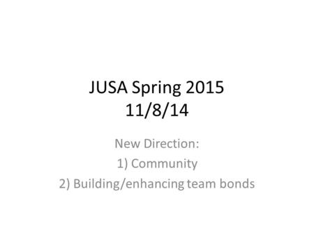 JUSA Spring 2015 11/8/14 New Direction: 1) Community 2) Building/enhancing team bonds.