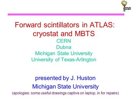 Forward scintillators in ATLAS: cryostat and MBTS CERN Dubna Michigan State University University of Texas-Arlington presented by J. Huston Michigan State.