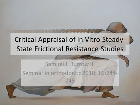 Critical Appraisal of in Vitro Steady- State Frictional Resistance Studies Samuel J. Burrow III Seminar in orthodontic 2010; 16:244- 248.