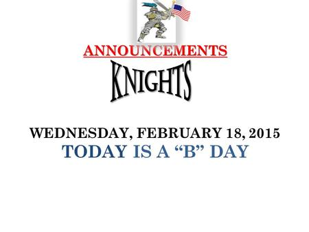 "ANNOUNCEMENTS ANNOUNCEMENTS WEDNESDAY, FEBRUARY 18, 2015 TODAY IS A ""B"" DAY."