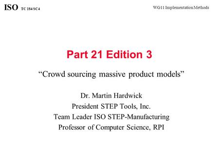 "WG11 Implementation Methods ISO TC 184/SC4 Part 21 Edition 3 ""Crowd sourcing massive product models"" Dr. Martin Hardwick President STEP Tools, Inc. Team."