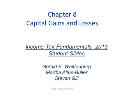 Chapter 8 Capital Gains and Losses 2013 Cengage Learning Income Tax Fundamentals 2013 Student Slides Gerald E. Whittenburg Martha Altus-Buller Steven Gill.