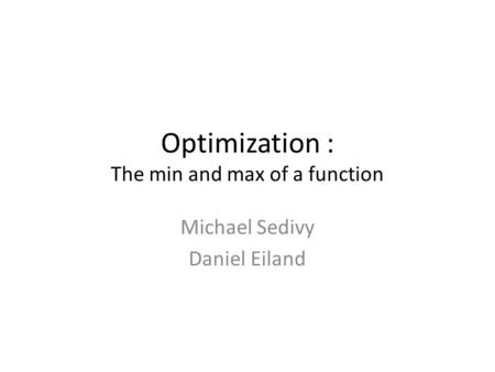 Optimization : The min and max of a function Michael Sedivy Daniel Eiland.